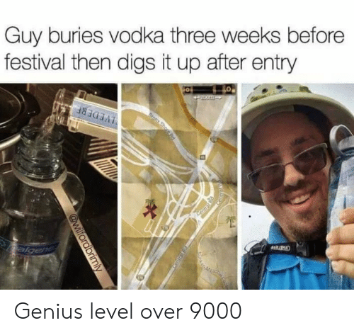 digs: Guy buries vodka three weeks before  festival then digs it up after entry Genius level over 9000