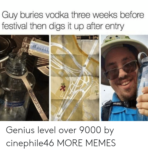 digs: Guy buries vodka three weeks before  festival then digs it up after entry Genius level over 9000 by cinephile46 MORE MEMES