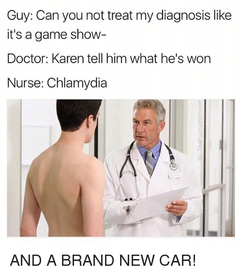 Doctor, Game, and Dank Memes: Guy: Can you not treat my diagnosis like  it's a game show-  Doctor: Karen tell him what he's won  Nurse: Chlamydia  G)  Ls AND A BRAND NEW CAR!