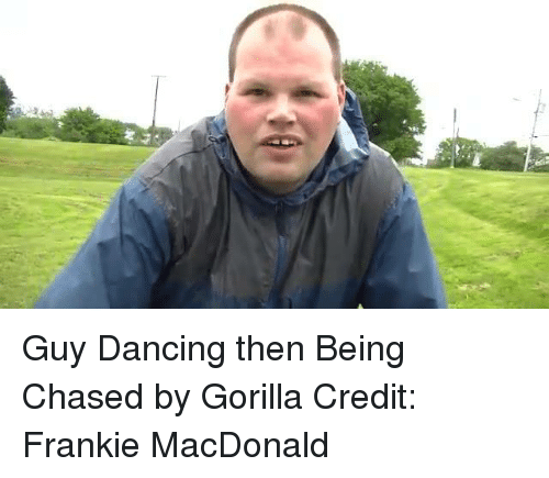 Franky: Guy Dancing then Being Chased by Gorilla  Credit: Frankie MacDonald
