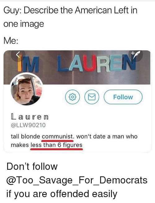 Memes, Savage, and American: Guy: Describe the American Left in  one image  Me:  İM LAU  ΐδ ( ) ( Follow  L a u ren  @LLW90210  tall blonde communist. won't date a man who  makes less than 6 figures Don't follow @Too_Savage_For_Democrats if you are offended easily