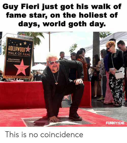 Guy Fieri: Guy Fieri just got his walk of  fame star, on the holiest of  days, worldgoth day.  HOLLUWOOD  WALK OF FAME  HOLLYWOOD  www.WALKOFFAME.COM  FUNNYSDIE This is no coincidence