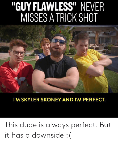 """flawless: """"GUY FLAWLESS"""" NEVER  MISSES A TRICK SHOT  Il  I'M SKYLER SKONEY AND I'M PERFECT. This dude is always perfect. But it has a downside :("""