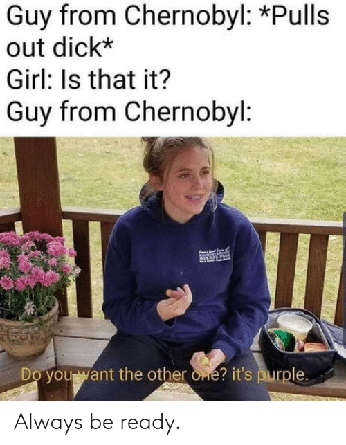 chernobyl: Guy from Chernobyl: *Pulls  out dick*  Girl: Is that it?  Guy from Chernobyl:  Do you want the other one? it's purple. Always be ready.