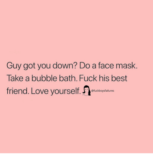 Best Friend, Love, and Best: Guy got you down? Do a face mask.  Take a bubble bath. Fuck his best  friend. Love yourself.  @fuckboysfailures