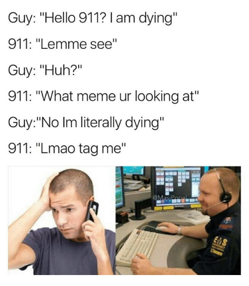 "Hello, Huh, and Lmao: Guy: ""Hello 911? I am dying""  911: ""Lemme see""  Guy: ""Huh?""  911: ""What meme ur looking at""  Guy:""No Im literally dying""  911: ""Lmao tag me"""