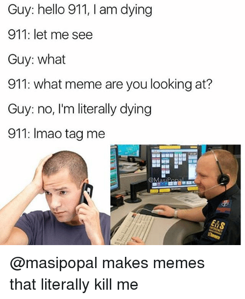 Hello, Meme, and Memes: Guy: hello 911, I am dying  911: let me see  Guy: what  911: what meme are you looking at?  Guy: no, I'm literally dying  911: Imao tag me  Masi @masipopal makes memes that literally kill me