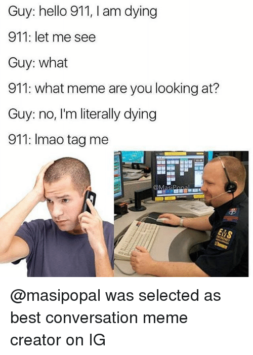 Meme Creators: Guy: hello 911, I am dying  911: let me see  Guy: what  911: what meme are you looking at?  Guy: no, I'm literally dying  911: Imao tag me @masipopal was selected as best conversation meme creator on IG