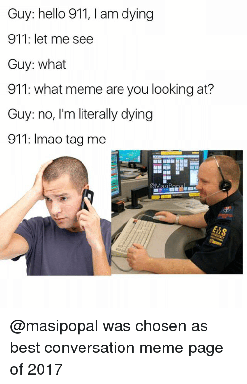 What Meme: Guy: hello 911, I am dying  911: let me see  Guy: what  911: what meme are you looking at?  Guy: no, I'm literally dying  911: Imao tag me @masipopal was chosen as best conversation meme page of 2017