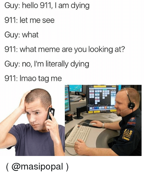 Hello, Meme, and Girl Memes: Guy: hello 911, I am dying  911: let me see  Guy: what  911: what meme are you looking at?  Guy: no, I'm literally dying  911: Imao tag me ( @masipopal )