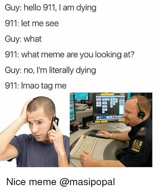 Funny, Hello, and Meme: Guy: hello 911, I am dying  911: let me see  Guy: what  911: what meme are you looking at?  Guy: no, I'm literally dying  911: Imao tag me Nice meme @masipopal