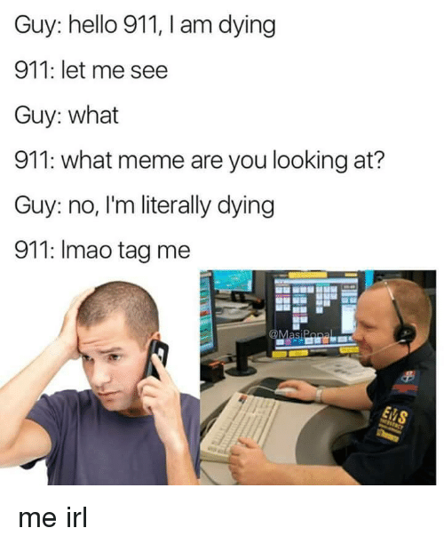 Hello, Meme, and Irl: Guy: hello 911, I am dying  911: let me see  Guy: what  911: what meme are you looking at?  Guy: no, I'm literally dying  911: Imao tag me me irl