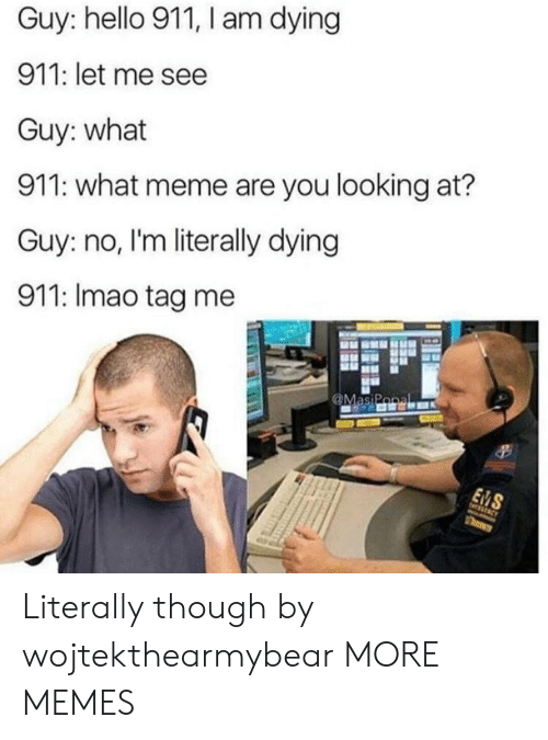 Dank, Hello, and Meme: Guy: hello 911, I am dying  911: let me see  Guy: what  911: what meme are you looking at?  Guy: no, I'm literally dying  911: Imao tag me Literally though by wojtekthearmybear MORE MEMES