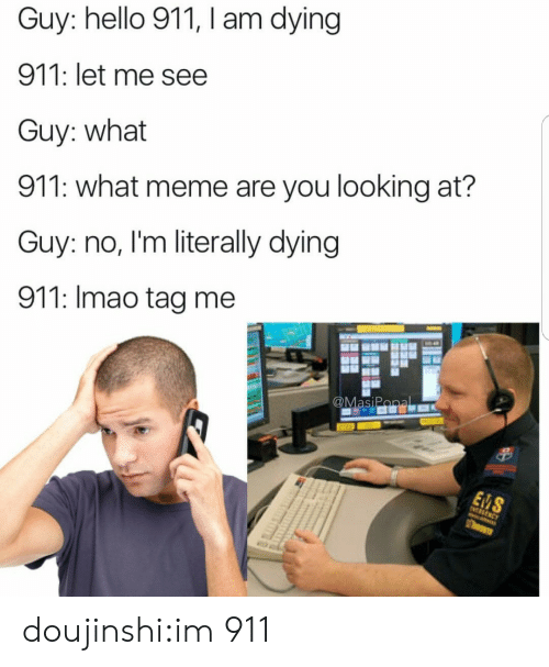 What Meme: Guy: hello 911, I am dying  911: let me see  Guy: what  911: what meme are you looking at?  Guy: no, I'm literally dying  911: Imao tag me doujinshi:im 911