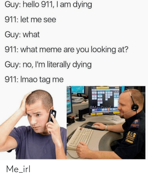 ems: Guy: hello 911, l am dying  911: let me see  Guy: what  911: what meme are you looking at?  Guy: no, I'm literally dying  911: Imao tag me  @MasiPonal  EMS  Then Me_irl