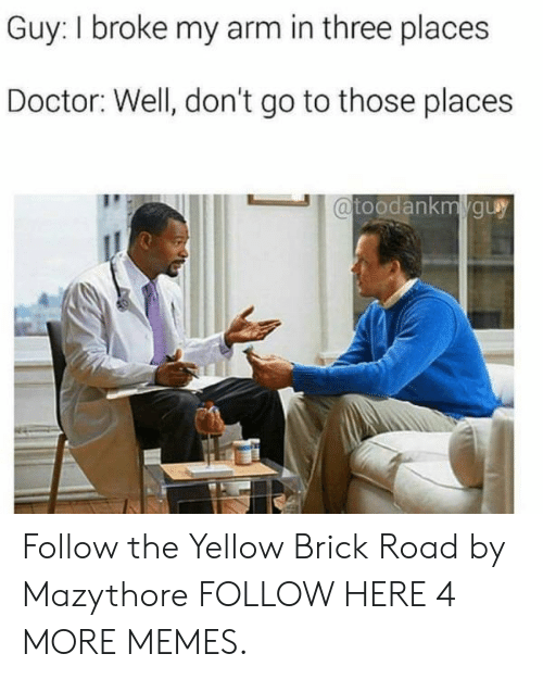 Dank, Doctor, and Memes: Guy: I broke my arm in three places  Doctor: Well, don't go to those places  toodankmguy Follow the Yellow Brick Road by Mazythore FOLLOW HERE 4 MORE MEMES.