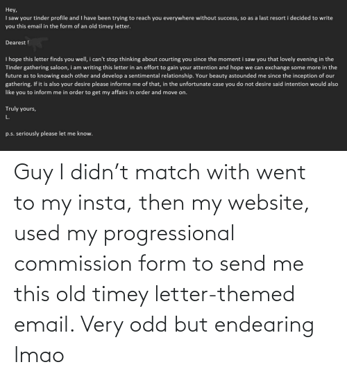 LMAO: Guy I didn't match with went to my insta, then my website, used my progressional commission form to send me this old timey letter-themed email. Very odd but endearing lmao