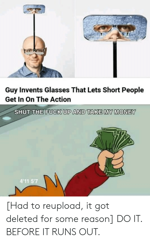 Money, Fuck, and Glasses: Guy Invents Glasses That Lets Short People  Get In On The Action  SHUT THE FUCK UP AND TAKE MY MONEY  4'11 5'7 [Had to reupload, it got deleted for some reason] DO IT. BEFORE IT RUNS OUT.