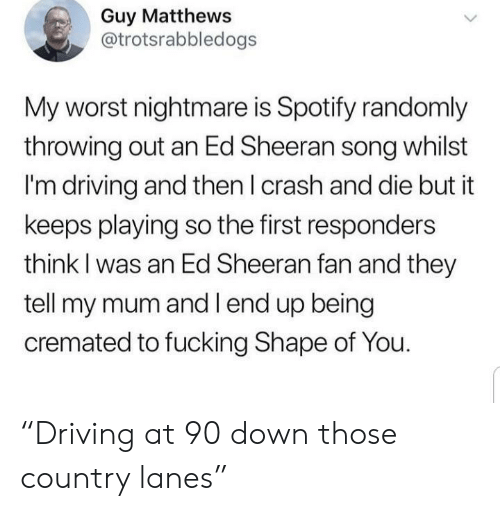 "whilst: Guy Matthews  @trotsrabbledogs  My worst nightmare is Spotify randomly  throwing out an Ed Sheeran song whilst  I'm driving and then I crash and die but it  keeps playing so the first responders  think I was an Ed Sheeran fan and they  tell my mum and l end up being  cremated to fucking Shape of You. ""Driving at 90 down those country lanes"""