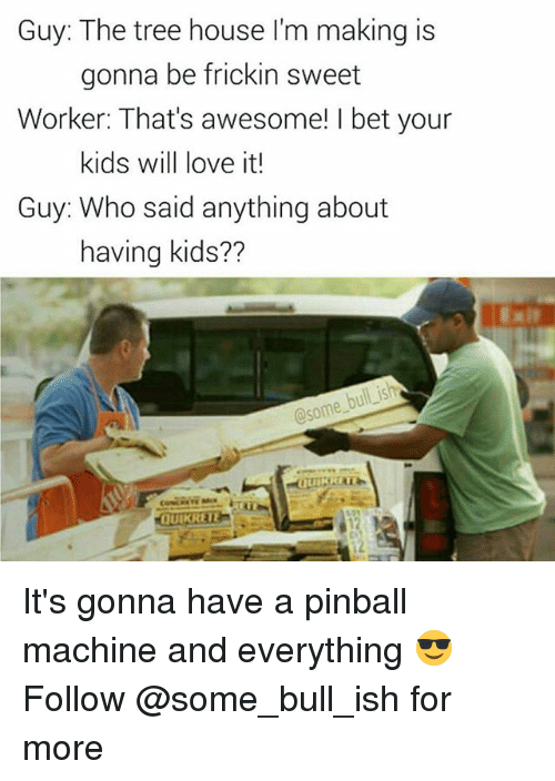 I Bet, Love, and Memes: Guy: The tree house I'm making is  Worker: That's awesome! I bet your  Guy: Who said anything about  gonna be frickin sweet  kids will love it!  having kids??  bull is  @some buif  QUIKRETE It's gonna have a pinball machine and everything 😎 Follow @some_bull_ish for more
