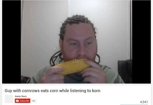 Korn, Corn, and Aaron: Guy with cornrows eats corn while listening to korn  Aaron Gocs  Subscribe  185  4,941