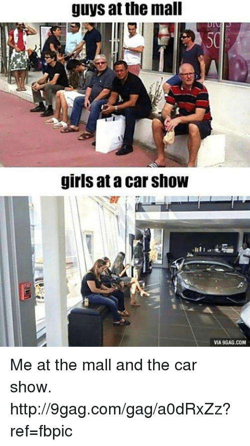 Via9Gag: guys at the mall  girls at a Car Show  VIA9GAG.COM Me at the mall and the car show. http://9gag.com/gag/a0dRxZz?ref=fbpic