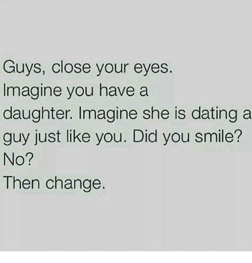 Dating, Memes, and Smile: Guys, close your eyes  Imagine you have a  daughter. Imagine she is dating a  guy just like you. Did you smile?  No?  Then change