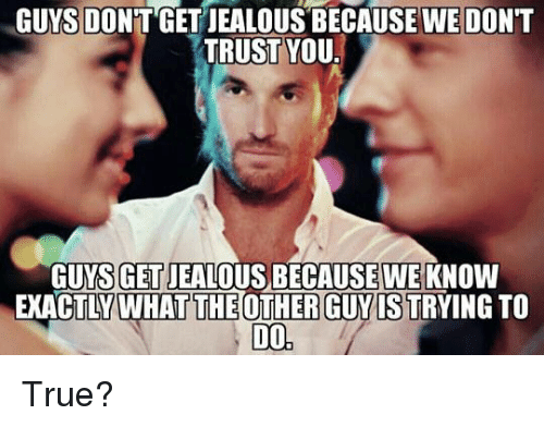 dont trust you: GUYS DONT GET JEALOUS BECAUSE WE DON'T  TRUST YOU  GET JEALOUS BECAUSE WEKNO  GUYS W  EXACTLY WHAT THE OTHER GUYIS TRYING TO  D0 True?
