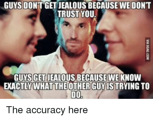 dont trust you: GUYS DONT GETJEALOUS BECAUSE WE DONT  TRUST YOU.  GUYSGETDEALOUS BECAUSE WE KNO  EXACTLY WHAT THE OTHER GUY ISTRYINGTO  DO The accuracy here