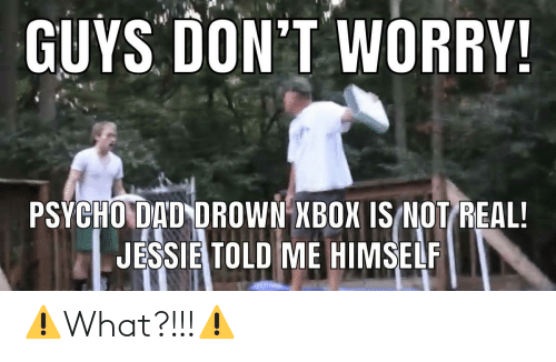 jessie: GUYS DON'T WORRY!  PSÝCHO DAD DROWN XBOX IS NOT REAL!  JESSIE TOLD ME HIMSELF ⚠️What?!!!⚠️