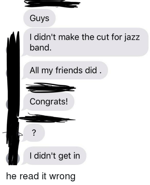 Friends, Funny and Sad, and Band: Guys  I didn't make the cut for jazz  band  All my friends did  Congrats!  I didn't get in