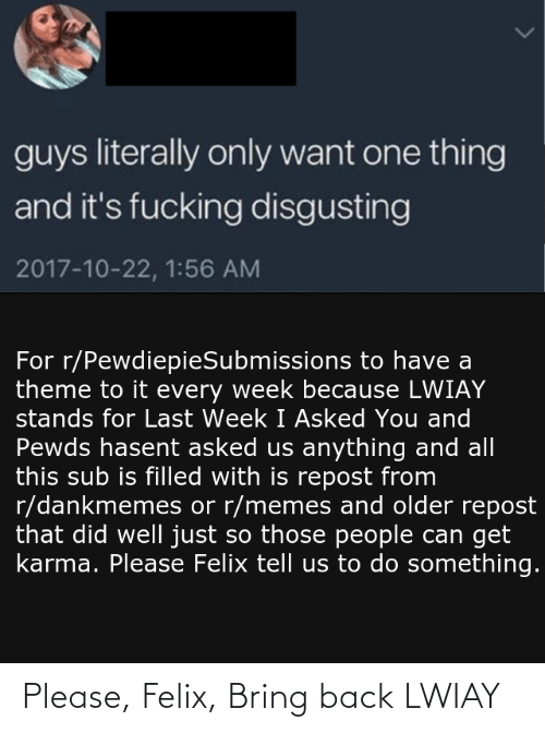 Fucking, Memes, and Karma: guys literally only want one thing  and it's fucking disgusting  2017-10-22, 1:56 AM  For r/PewdiepieSubmissions to have a  theme to it every week because LWIAY  stands for Last Week I Asked You and  Pewds hasent asked us anything and all  this sub is filled with is repost from  r/dankmemes or r/memes and older repost  that did well just so those people can get  karma. Please Felix tell us to do something. Please, Felix, Bring back LWIAY