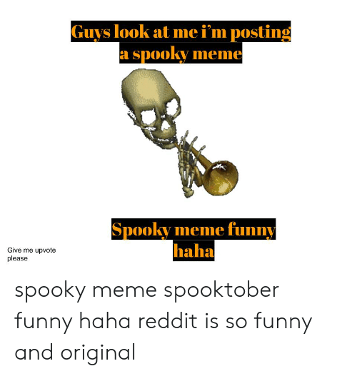 Funny, Meme, and Reddit: Guys look at me i'm posting  a spooky meme  Spooky meme funny  haha  Give me upvote  please spooky meme spooktober funny haha reddit is so funny and original