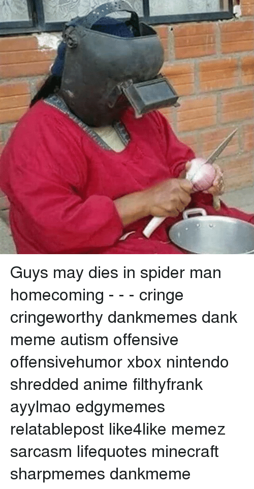Anime, Dank, and Meme: Guys may dies in spider man homecoming - - - cringe cringeworthy dankmemes dank meme autism offensive offensivehumor xbox nintendo shredded anime filthyfrank ayylmao edgymemes relatablepost like4like memez sarcasm lifequotes minecraft sharpmemes dankmeme