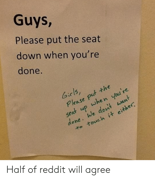 Girls, Reddit, and Down: Guys,  Please put the seat  down when you're  done.  Girls,  Please put the  when you're  up  seat  done. We dont want  to touch it either Half of reddit will agree