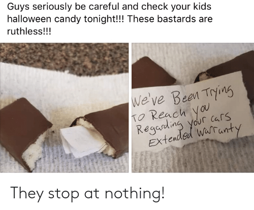 Be Careful: Guys seriously be careful and check your kids  halloween candy tonight!!! These bastards are  ruthless!!!  We've Bean Trins  TO Reach ya  Regading your cars  Extended Warranty They stop at nothing!