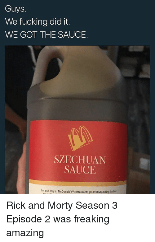 episode 2: Guys.  We fucking did it.  WE GOT THE SAUCE.  SZECHUAN  SAUCE  For use only in McDonald's restaurants (C-1998M) during Rick and Morty Season 3 Episode 2 was freaking amazing