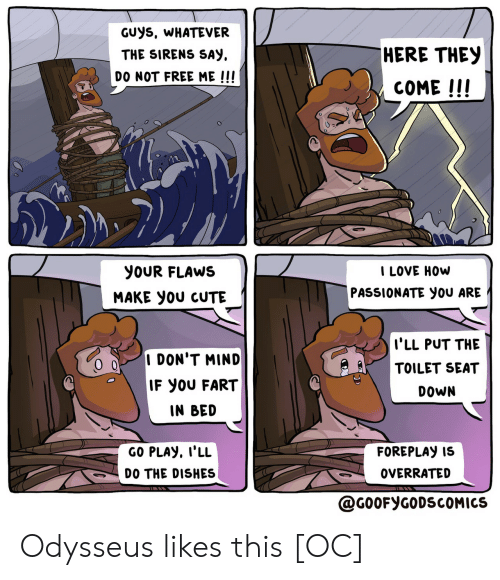 fart: GUYS, WHATEVER  HERE THEY  THE SIRENS SAY  DO NOT FREE ME !!!  COME !!!  I LOVE HOW  YOUR FLAWS  PASSIONATE yOU ARE  MAKE yOU CUTE  I'LL PUT THE  I DON'T MIND  TOILET SEAT  IF YOU FART  DOWN  IN BED  GO PLAY, I'LL  FOREPLAY IS  OVERRATED  DO THE DISHES  @G0OFYGODSCOMICS Odysseus likes this [OC]