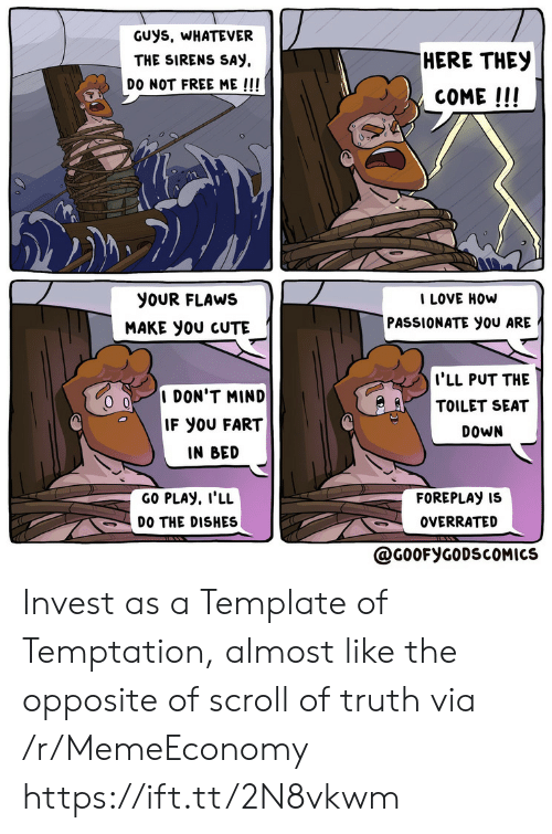 Opposite: GUys, WHATEVER  HERE THEY  THE SIRENS SAY  DO NOT FREE ME !!!  COME!!!  I LOVE HOW  PASSIONATE you ARE  yoUR FLAWS  MAKE yoU CUTE  I'LL PUT THE  TOILET SEAT  I DON'T MIND  IF YOU FART  DOWN  IN BED  GO PLAY, I'LL  FOREPLAY IS  DO THE DISHES  OVERRATED  @G0OFYGODSCOMICS Invest as a Template of Temptation, almost like the opposite of scroll of truth via /r/MemeEconomy https://ift.tt/2N8vkwm