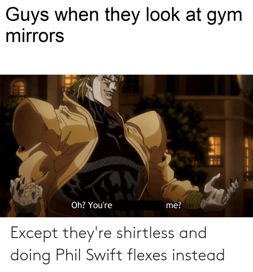 Flexes: Guys when they look at gym  mirrors  me?  Oh? You're Except they're shirtless and doing Phil Swift flexes instead