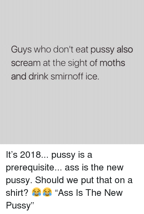 "smirnoff: Guys who don't eat pussy also  scream at the sight of moths  and drink smirnoff ice. It's 2018... pussy is a prerequisite... ass is the new pussy. Should we put that on a shirt? 😂😂 ""Ass Is The New Pussy"""