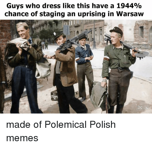 Polish Meme: Guys who dress like this have a 1944%  chance of staging an uprising in Warsaw made of Polemical Polish memes