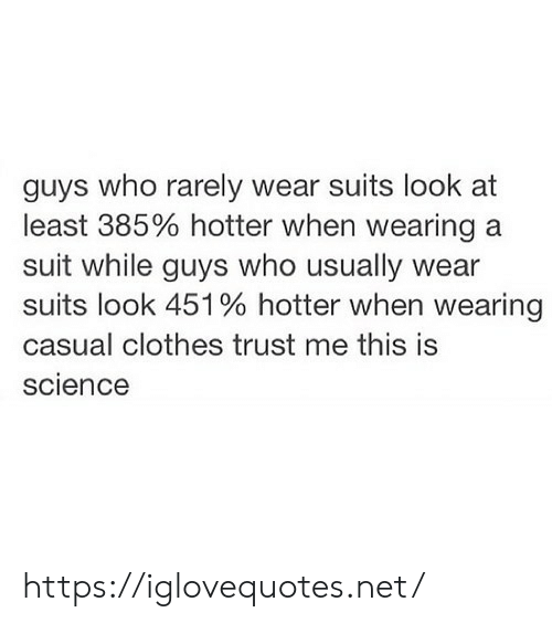 Clothes, Science, and Suits: guys who rarely wear suits look at  least 385% hotter when wearing a  suit while guys who usually wear  suits look 451 % hotter when wearing  casual clothes trust me this is  science https://iglovequotes.net/