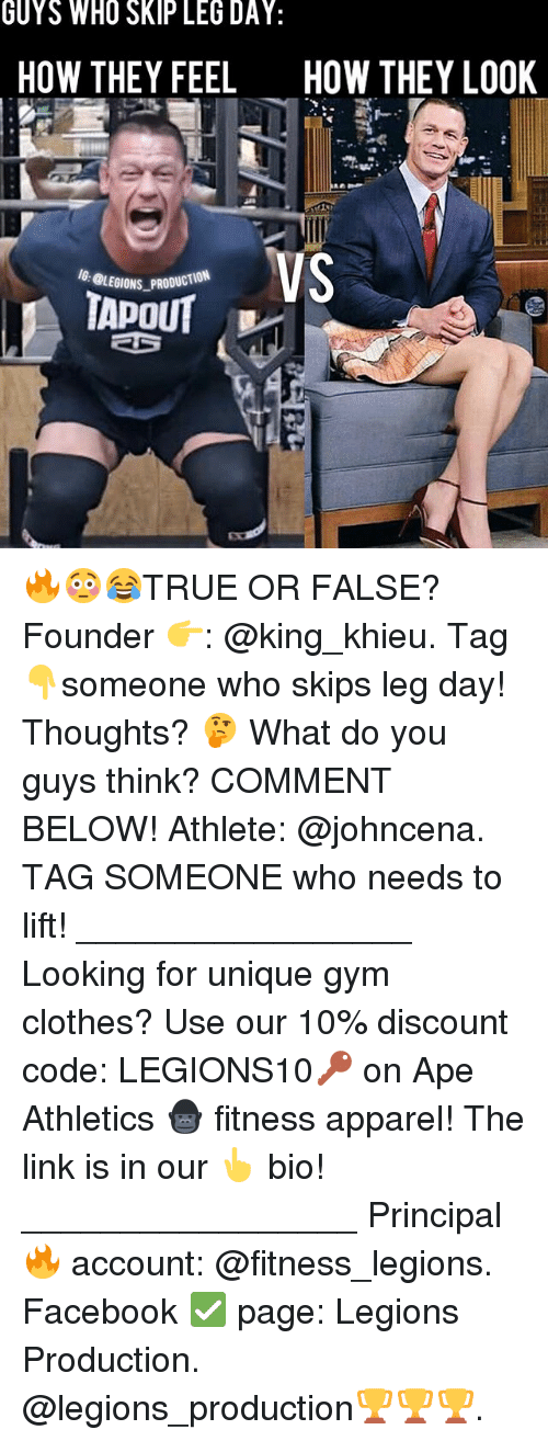Legs Day: GUYS WHO SKIP LEG DAY:  HOW THEY FEEL  HOW THEY LO0K  VS  BLEDIONS PRODUCTION 🔥😳😂TRUE OR FALSE? Founder 👉: @king_khieu. Tag 👇someone who skips leg day! Thoughts? 🤔 What do you guys think? COMMENT BELOW! Athlete: @johncena. TAG SOMEONE who needs to lift! _________________ Looking for unique gym clothes? Use our 10% discount code: LEGIONS10🔑 on Ape Athletics 🦍 fitness apparel! The link is in our 👆 bio! _________________ Principal 🔥 account: @fitness_legions. Facebook ✅ page: Legions Production. @legions_production🏆🏆🏆.