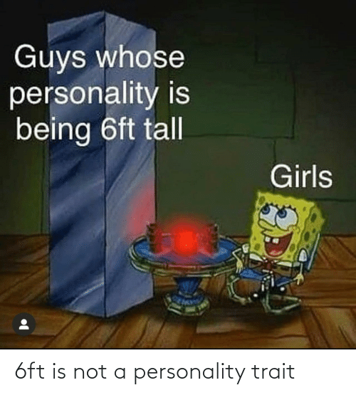 personality: Guys whose  personality is  being 6ft tall  Girls 6ft is not a personality trait
