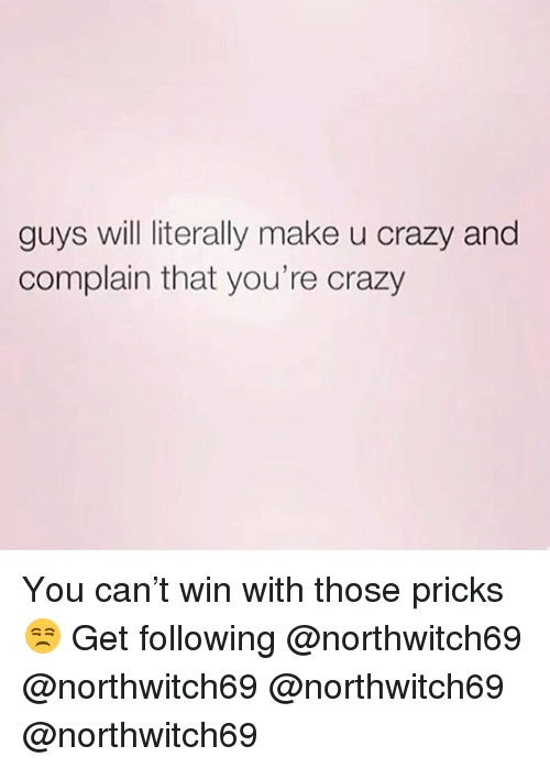 Crazy, Memes, and 🤖: guys will literally make u crazy and  complain that you're crazy You can't win with those pricks 😒 Get following @northwitch69 @northwitch69 @northwitch69 @northwitch69