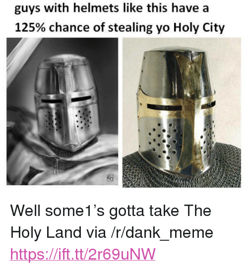 """Helmets: guys with helmets like this have a  125% chance of stealing yo Holy City <p>Well some1&rsquo;s gotta take The Holy Land via /r/dank_meme <a href=""""https://ift.tt/2r69uNW"""">https://ift.tt/2r69uNW</a></p>"""