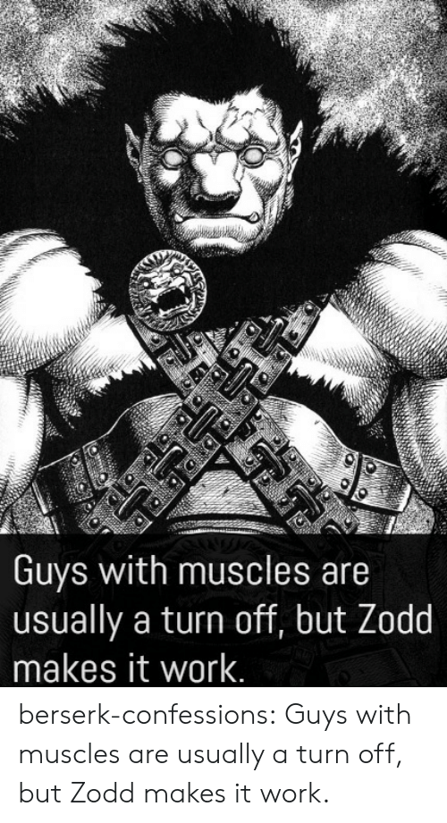 muscles: Guys with muscles are  usually a turn off, but Zodd  makes it work. berserk-confessions:  Guys with muscles are usually a turn off, but Zodd makes it work.