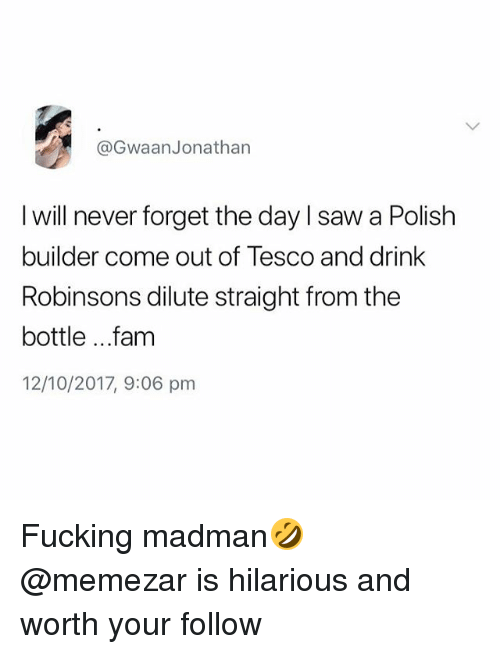 Fam, Fucking, and Saw: @GwaanJonathan  I will never forget the day I saw a Polish  builder come out of Tesco and drink  Robinsons dilute straight from the  bottle ...fam  12/10/2017, 9:06 pm Fucking madman🤣 @memezar is hilarious and worth your follow