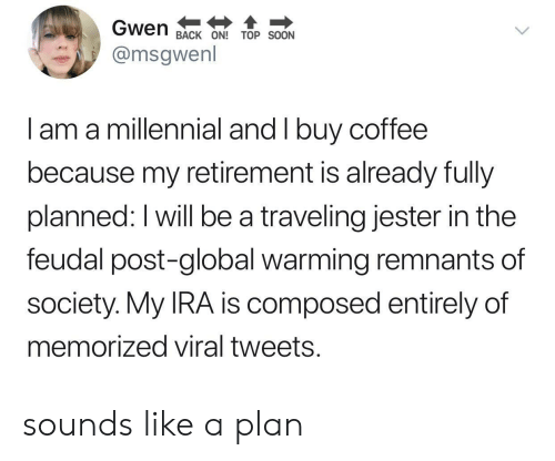 Global Warming, Soon..., and Coffee: Gwen  BACK ON! TOP SOON  @msgwenl  I am a millennial and I buy coffee  because my retirement is already fully  planned: I will be a traveling jester in the  feudal post-global warming remnants of  society. My IRA is composed entirely of  memorized viral tweets. sounds like a plan